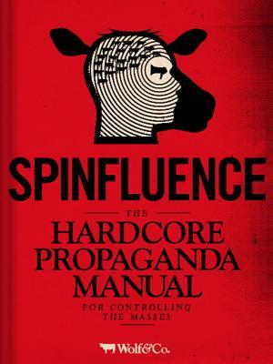 Spinfluence: The Hardcore Propaganda Manual for Controlling the Masses Book Cover